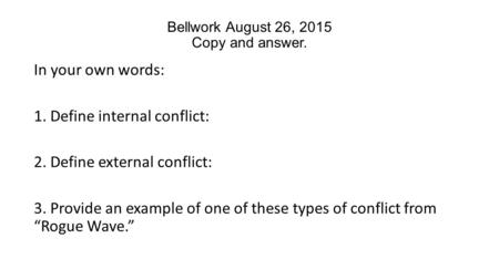 Bellwork August 26, 2015 Copy and answer. In your own words: 1. Define internal conflict: 2. Define external conflict: 3. Provide an example of one of.