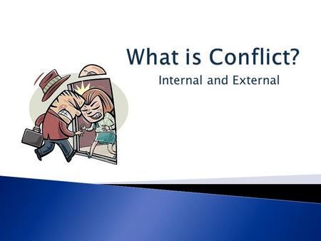 Internal and External.  The plots of most stories centers around conflict. A conflict is a struggle between opposing forces.  There are two main kinds.
