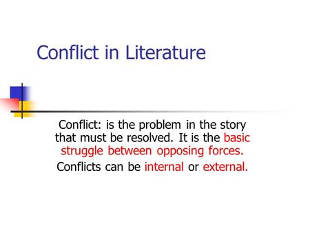Conflict in Literature Conflict: is the problem in the story that must be resolved. It is the basic struggle between opposing forces. Conflicts can be.