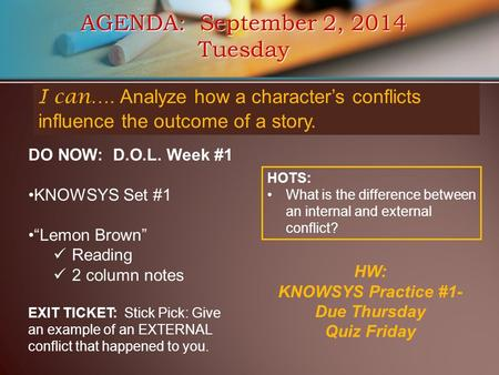"AGENDA: September 2, 2014 Tuesday I can…. Analyze how a character's conflicts influence the outcome of a story. DO NOW: D.O.L. Week #1 KNOWSYS Set #1 ""Lemon."