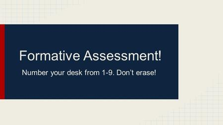 Formative Assessment! Number your desk from 1-9. Don't erase!