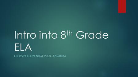 Intro into 8 th Grade ELA LITERARY ELEMENTS & PLOT DIAGRAM.