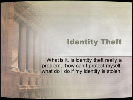 Identity Theft What is it, is identity theft really a problem, how can I protect myself, what do I do if my Identity is stolen.