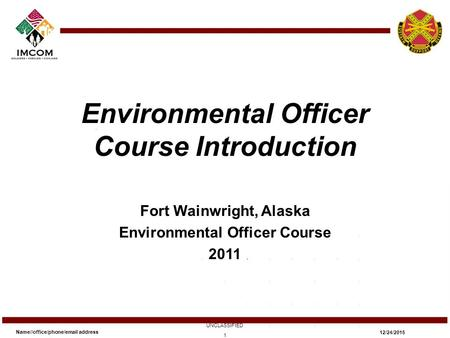 Environmental Officer Course Introduction Fort Wainwright, Alaska Environmental Officer Course 2011 Name//office/phone/email address UNCLASSIFIED 12/24/2015.
