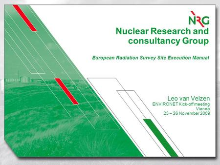 Nuclear Research and consultancy Group European Radiation Survey Site Execution Manual Leo van Velzen ENVIRONET Kick-off meeting Vienna 23 – 26 November.