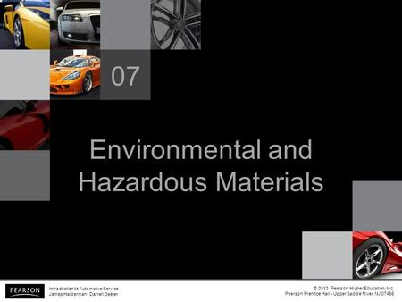Environmental and Hazardous Materials 07 Introduction to Automotive Service James Halderman Darrell Deeter © 2013 Pearson Higher Education, Inc. Pearson.