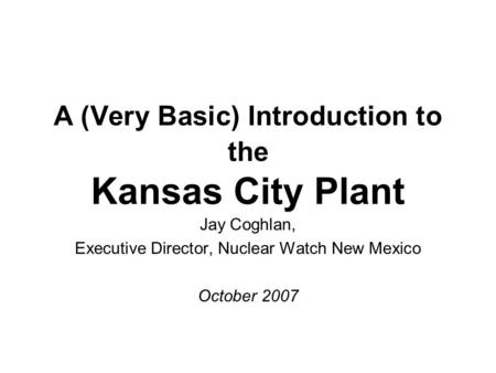 A (Very Basic) Introduction to the Kansas City Plant Jay Coghlan, Executive Director, Nuclear Watch New Mexico October 2007.