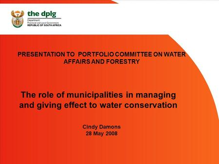 PRESENTATION TO PORTFOLIO COMMITTEE ON WATER AFFAIRS AND FORESTRY Cindy Damons 28 May 2008 The role of municipalities in managing and giving effect to.