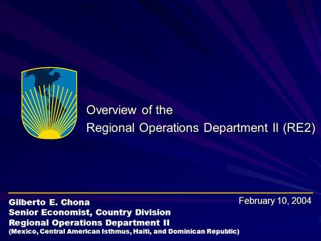 Overview of the Regional Operations Department II (RE2) February 10, 2004 Gilberto E. Chona Senior Economist, Country Division Regional Operations Department.