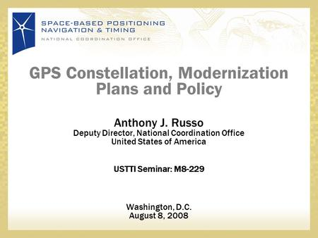 GPS Constellation, Modernization Plans and Policy Anthony J. Russo Deputy Director, National Coordination Office United States of America USTTI Seminar: