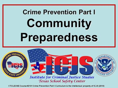 Crime Prevention Part I Community Preparedness ©TCLEOSE Course #2101 Crime Prevention Part I Curriculum is the intellectual property of ICJS (2010)