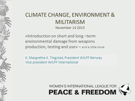 K. Margrethe K. Tingstad, President WILPF Norway Vice president WILPF International CLIMATE CHANGE, ENVIRONMENT & MILITARISM November 14 2015 «Introduction.