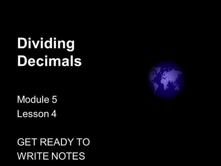 Dividing Decimals Module 5 Lesson 4 GET READY TO WRITE NOTES.