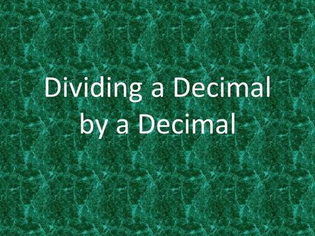Dividing a Decimal by a Decimal. Dividing Whole Numbers 12 ÷ 2 = 120 ÷ 20 = 1200 ÷ 200 = 12000 ÷ 2000 = 6 6 6 6 Multiply both 12 and 2 by 10 Multiply.