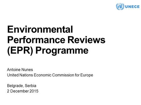 . Environmental Performance Reviews (EPR) Programme Antoine Nunes United Nations Economic Commission for Europe Belgrade, Serbia 2 December 2015.