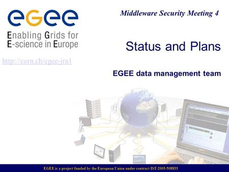 Status and Plans EGEE data management team  Middleware Security Meeting 4 EGEE is a project funded by the European Union under.