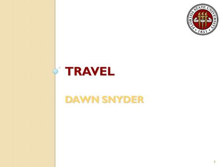 TRAVEL DAWN SNYDER 1. General Information The University Travel Office is responsible for the timely auditing and processing of the University travel.