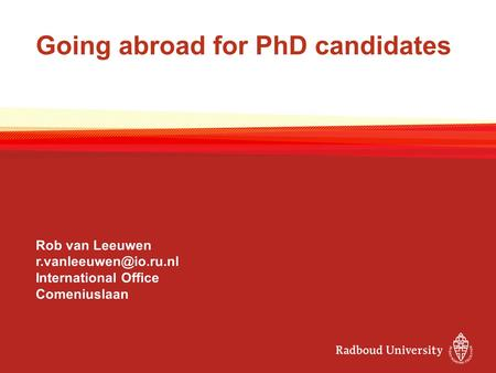 Going abroad for PhD candidates Rob van Leeuwen International Office Comeniuslaan.