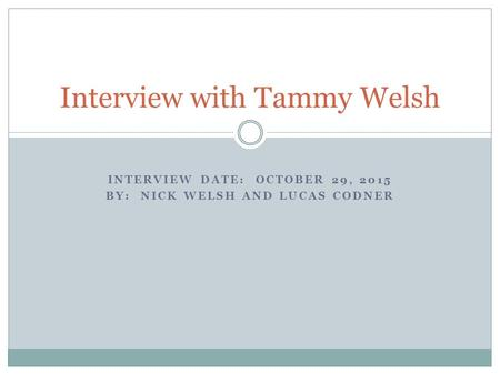 INTERVIEW DATE: OCTOBER 29, 2015 BY: NICK WELSH AND LUCAS CODNER Interview with Tammy Welsh.