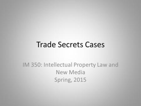 Trade Secrets Cases IM 350: Intellectual Property Law and New Media Spring, 2015.