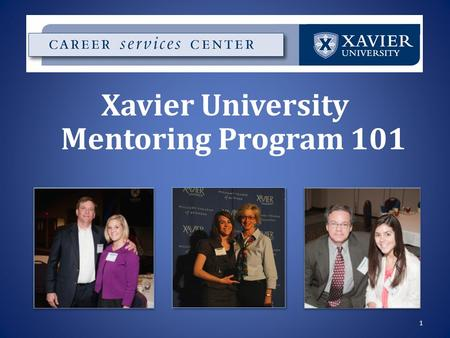 1 Xavier University Mentoring Program 101. Why get a mentor? Advice from the real world Networking, job shadowing opportunities Guidance while at Xavier.