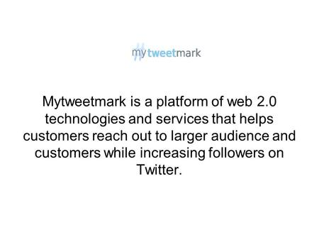 Mytweetmark is a platform of web 2.0 technologies and services that helps customers reach out to larger audience and customers while increasing followers.