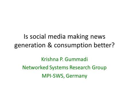 Is social media making news generation & consumption better? Krishna P. Gummadi Networked Systems Research Group MPI-SWS, Germany.