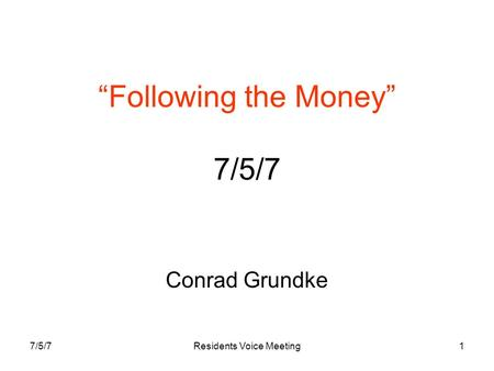 "7/5/7Residents Voice Meeting1 ""Following the Money"" 7/5/7 Conrad Grundke."