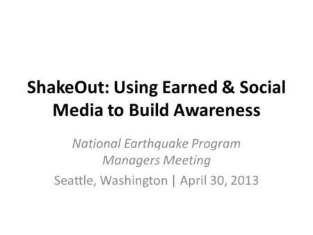 ShakeOut: Using Earned & Social Media to Build Awareness National Earthquake Program Managers Meeting Seattle, Washington | April 30, 2013.