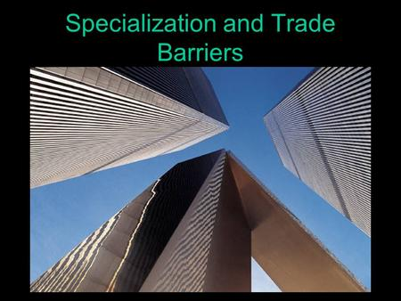 "Specialization and Trade Barriers Specialization ""Do what you do best; trade for the rest!"" Attempting to produce everything you want to consume yourself."