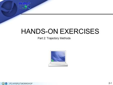 HANDS-ON EXERCISES 2-1 PC-HYSPLIT WORKSHOP Part 2: Trajectory Methods.