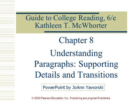 © 2003 Pearson Education, Inc., Publishing as Longman Publishers Guide to College Reading, 6/e Kathleen T. McWhorter Chapter 8 Understanding Paragraphs: