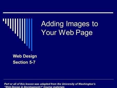 "Adding Images to Your Web Page Web Design Section 5-7 Part or all of this lesson was adapted from the University of Washington's ""Web Design & Development."