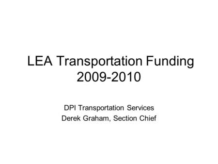 LEA Transportation Funding 2009-2010 DPI Transportation Services Derek Graham, Section Chief.