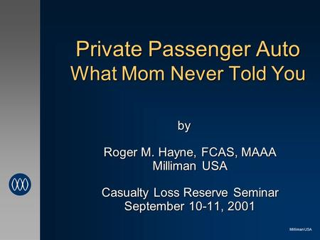 Milliman USA Private Passenger Auto What Mom Never Told You by Roger M. Hayne, FCAS, MAAA Milliman USA Casualty Loss Reserve Seminar September 10-11, 2001.