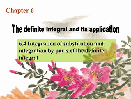 Chapter 6 6.4 Integration of substitution and integration by parts of the definite integral.