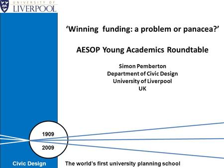 'Winning funding: a problem or panacea?' AESOP Young Academics Roundtable Simon Pemberton Department of Civic Design University of Liverpool UK 1909 2009.