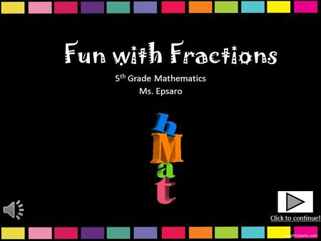 Fun with Fractions 5 th Grade Mathematics Ms. Epsaro Click to continue!