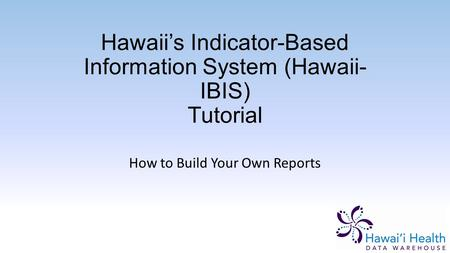 Hawaii's Indicator-Based Information System (Hawaii- IBIS) Tutorial How to Build Your Own Reports.
