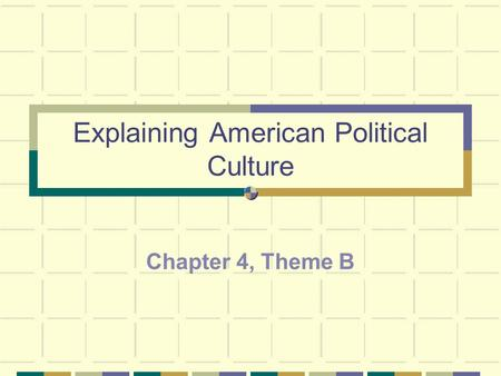 Explaining American Political Culture Chapter 4, Theme B.