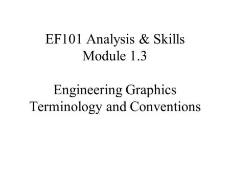 EF101 Analysis & Skills Module 1.3 Engineering Graphics Terminology and Conventions.
