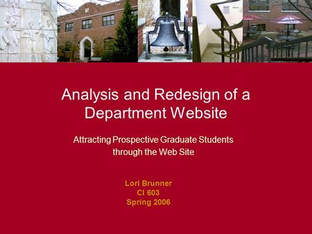 Attracting Prospective Graduate Students through the Web Site Analysis and Redesign of a Department Website Lori Brunner CI 603 Spring 2006.