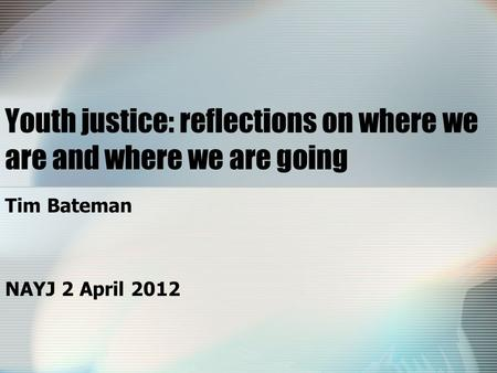 Youth justice: reflections on where we are and where we are going Tim Bateman NAYJ 2 April 2012.