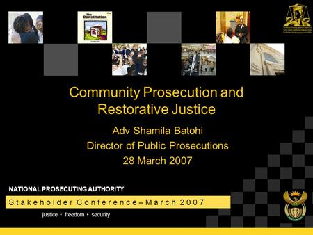 Justice freedom security S t a k e h o l d e r C o n f e r e n c e – M a r c h 2 0 0 7 NATIONAL PROSECUTING AUTHORITY Community Prosecution and Restorative.