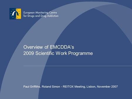 Overview of EMCDDA's 2009 Scientific Work Programme Paul Griffiths, Roland Simon - REITOX Meeting, Lisbon, November 2007.