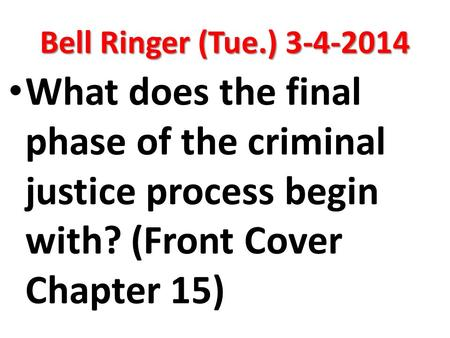Bell Ringer (Tue.) 3-4-2014 What does the final phase of the criminal justice process begin with? (Front Cover Chapter 15)