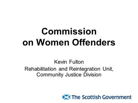 Commission on Women Offenders Kevin Fulton Rehabilitation and Reintegration Unit, Community Justice Division.