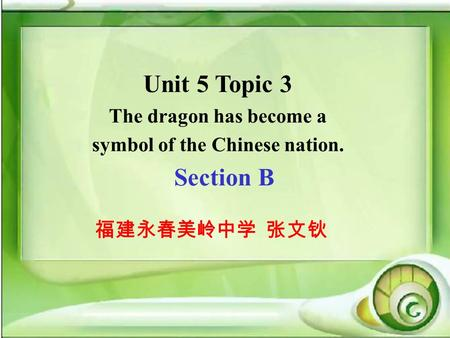 Unit 5 Topic 3 The dragon has become a symbol of the Chinese nation. Section B 福建永春美岭中学 张文钬.