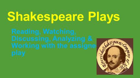 Shakespeare Plays Reading, Watching, Discussing, Analyzing & Working with the assigned play.