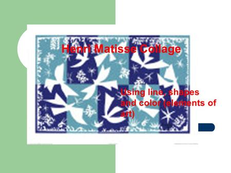 Henri Matisse Collage Using line, shapes and color (elements of art)